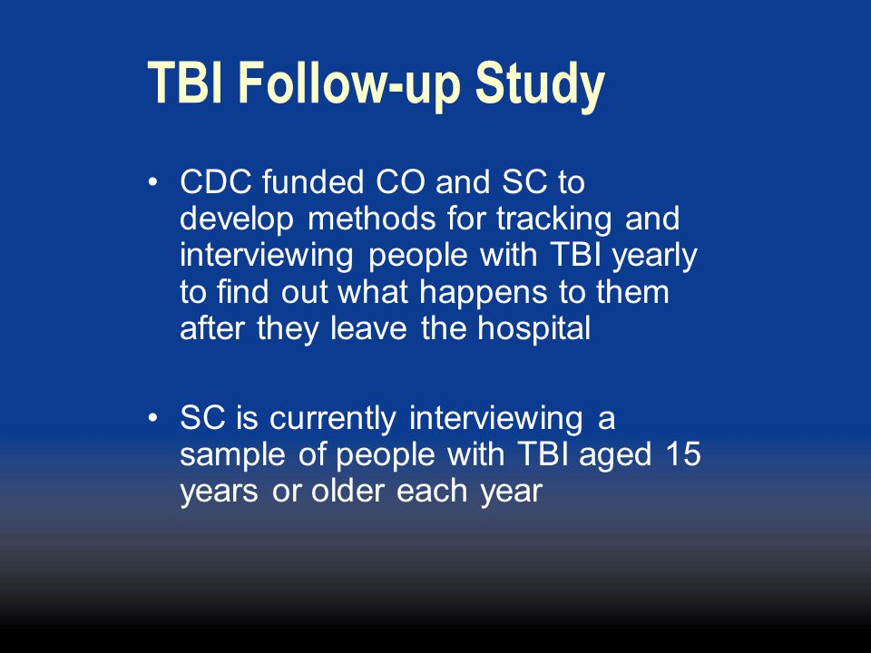 TBI Follow-up Study CDC funded CO and SC to develop methods for tracking and interviewing people with TBI yearly to find out what happens to them after they leave the hospital SC is currently interviewing a sample of people with TBI aged 15 years or older each year