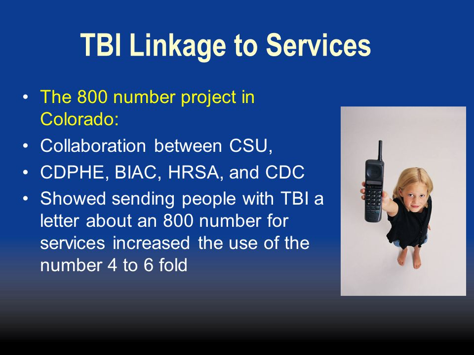 TBI Linkage to Services The 800 number project in Colorado: Collaboration between CSU, CDPHE, BIAC, HRSA, and CDC Showed sending people with TBI a letter about an 800 number for services increased the use of the number 4 to 6 fold