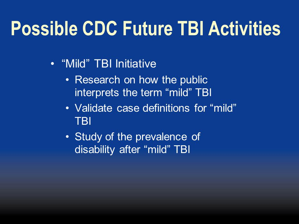 Possible CDC Future TBI Activities Mild TBI Initiative Research on how the public interprets the term mild TBI Validate case definitions for mild TBI Study of the prevalence of disability after mild TBI