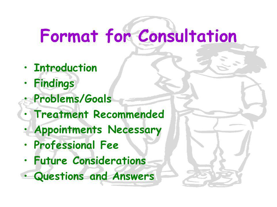 Format for Consultation Introduction Findings Problems/Goals Treatment Recommended Appointments Necessary Professional Fee Future Considerations Quest