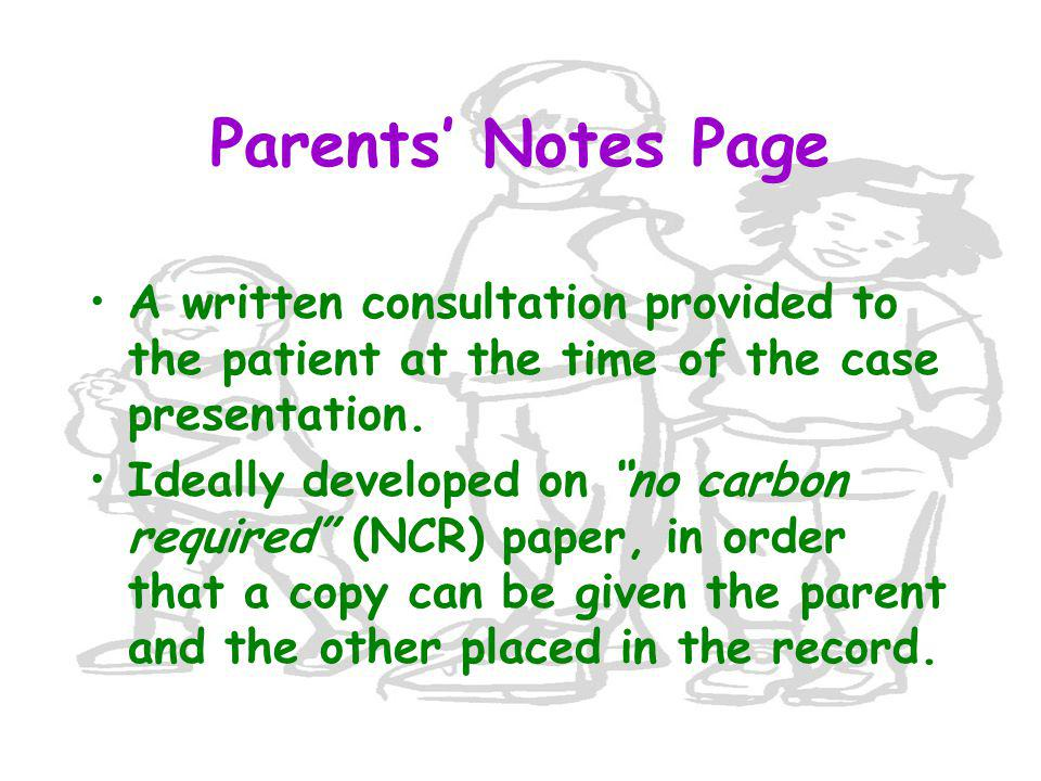 "Parents' Notes Page A written consultation provided to the patient at the time of the case presentation. Ideally developed on ""no carbon required"" (NC"