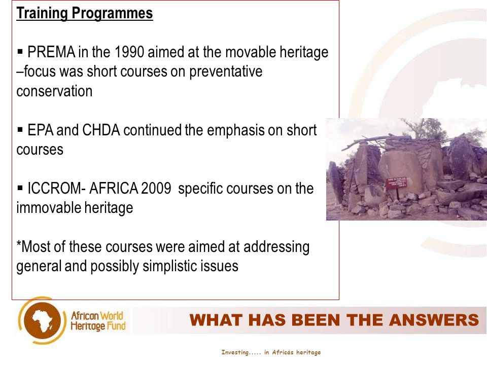 IMPACTS-SO FAR Number of people trained professionals in the region (already in heritage) Management plans developed for more kinds of heritage sites Inventories and documentation for more heritage sites Networking within and outside the programme General awareness of the needs for heritage conservation Some cases on contribution to the development issues Program activities now entirely coordinated by local professionals (Africa) Program management plans used in preparing WH dossiers for sites and implementing Limited Program publications * Situation has changed but the fundamental challenges still exist Investing.....