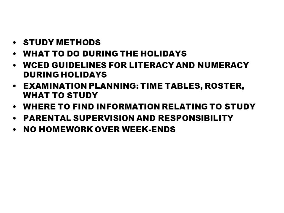 STUDY METHODS WHAT TO DO DURING THE HOLIDAYS WCED GUIDELINES FOR LITERACY AND NUMERACY DURING HOLIDAYS EXAMINATION PLANNING: TIME TABLES, ROSTER, WHAT TO STUDY WHERE TO FIND INFORMATION RELATING TO STUDY PARENTAL SUPERVISION AND RESPONSIBILITY NO HOMEWORK OVER WEEK-ENDS
