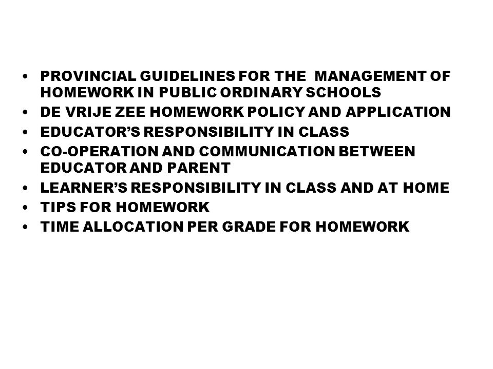 PROVINCIAL GUIDELINES FOR THE MANAGEMENT OF HOMEWORK IN PUBLIC ORDINARY SCHOOLS DE VRIJE ZEE HOMEWORK POLICY AND APPLICATION EDUCATOR'S RESPONSIBILITY IN CLASS CO-OPERATION AND COMMUNICATION BETWEEN EDUCATOR AND PARENT LEARNER'S RESPONSIBILITY IN CLASS AND AT HOME TIPS FOR HOMEWORK TIME ALLOCATION PER GRADE FOR HOMEWORK