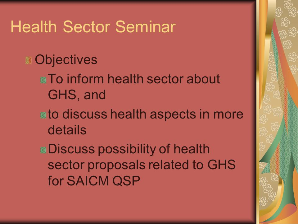Health Sector Seminar Objectives To inform health sector about GHS, and to discuss health aspects in more details Discuss possibility of health sector proposals related to GHS for SAICM QSP