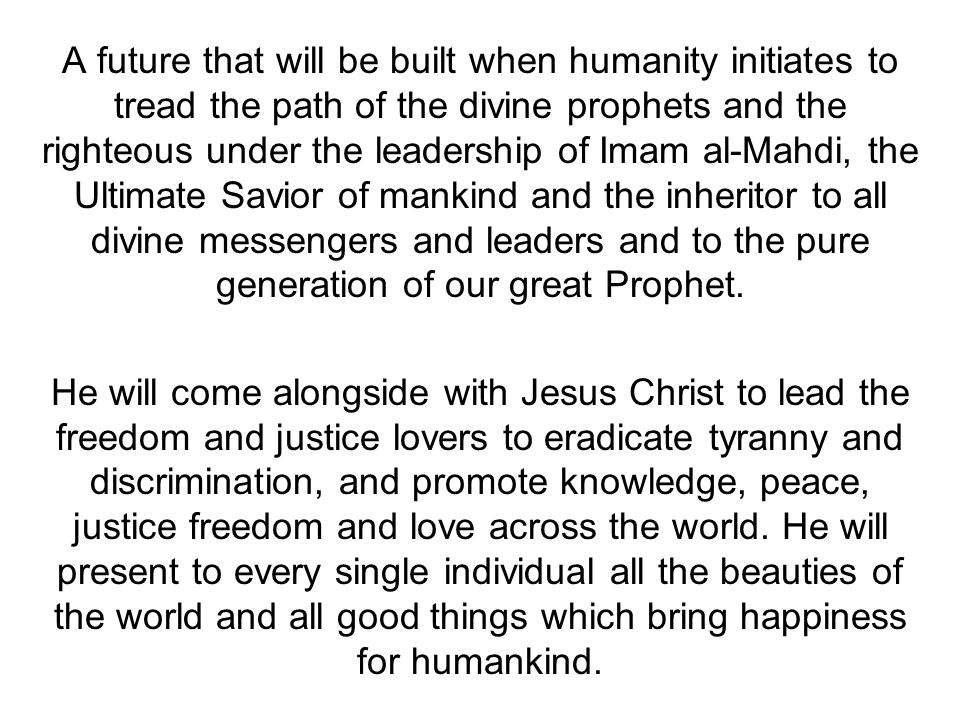 A future that will be built when humanity initiates to tread the path of the divine prophets and the righteous under the leadership of Imam al-Mahdi, the Ultimate Savior of mankind and the inheritor to all divine messengers and leaders and to the pure generation of our great Prophet.