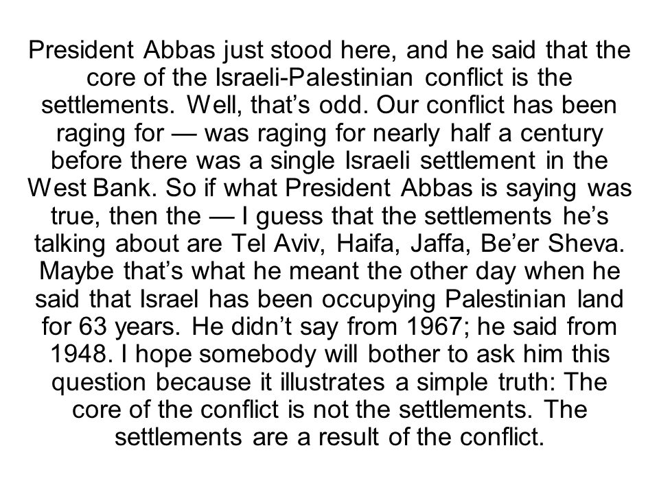 President Abbas just stood here, and he said that the core of the Israeli-Palestinian conflict is the settlements.