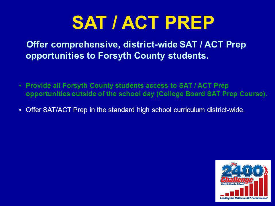 SAT / ACT PREP Offer comprehensive, district-wide SAT / ACT Prep opportunities to Forsyth County students. Provide all Forsyth County students access