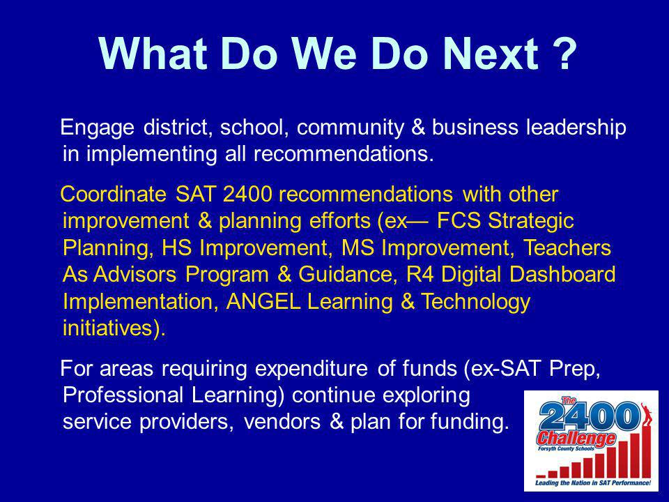 What Do We Do Next ? Engage district, school, community & business leadership in implementing all recommendations. Coordinate SAT 2400 recommendations