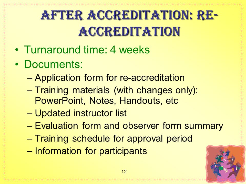 12 After accreditation: Re- accreditation Turnaround time: 4 weeks Documents: –Application form for re-accreditation –Training materials (with changes only): PowerPoint, Notes, Handouts, etc –Updated instructor list –Evaluation form and observer form summary –Training schedule for approval period –Information for participants