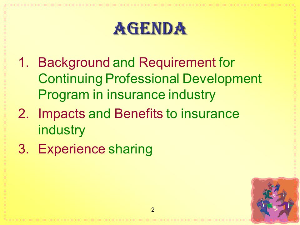 2 Agenda 1.Background and Requirement for Continuing Professional Development Program in insurance industry 2.Impacts and Benefits to insurance industry 3.Experience sharing