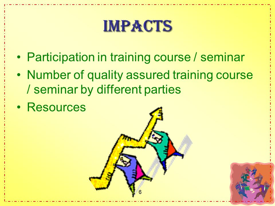 6 Impacts Participation in training course / seminar Number of quality assured training course / seminar by different parties Resources