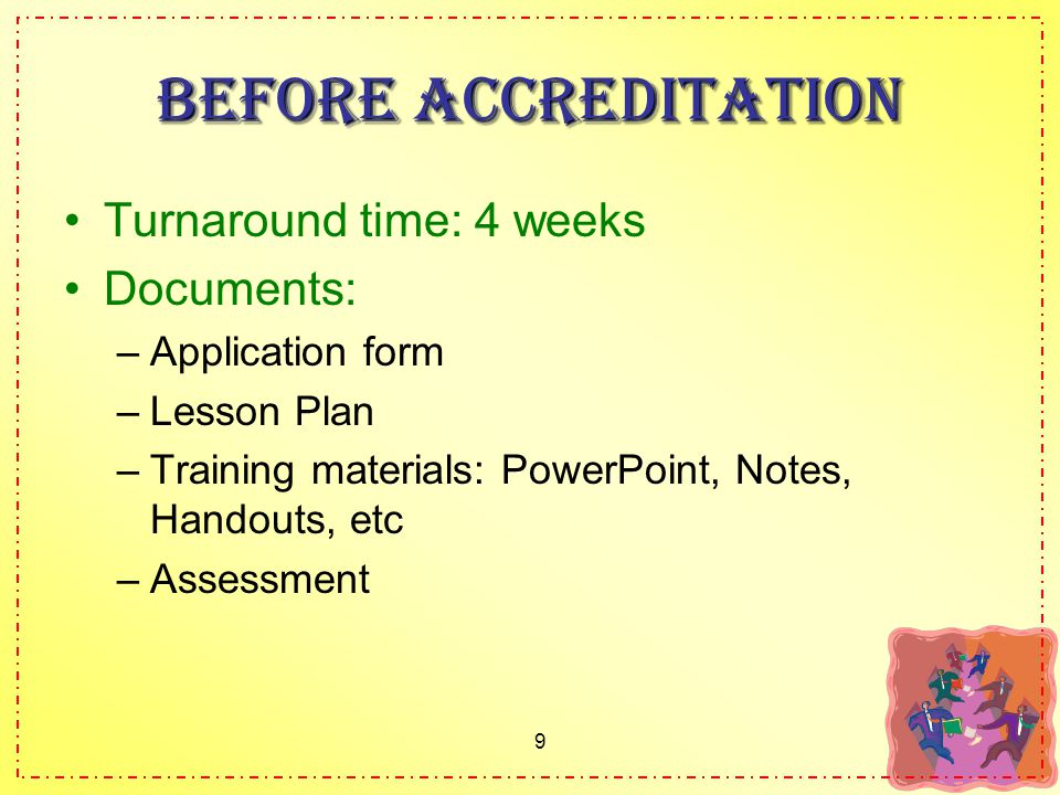 9 Before accreditation Turnaround time: 4 weeks Documents: –Application form –Lesson Plan –Training materials: PowerPoint, Notes, Handouts, etc –Assessment