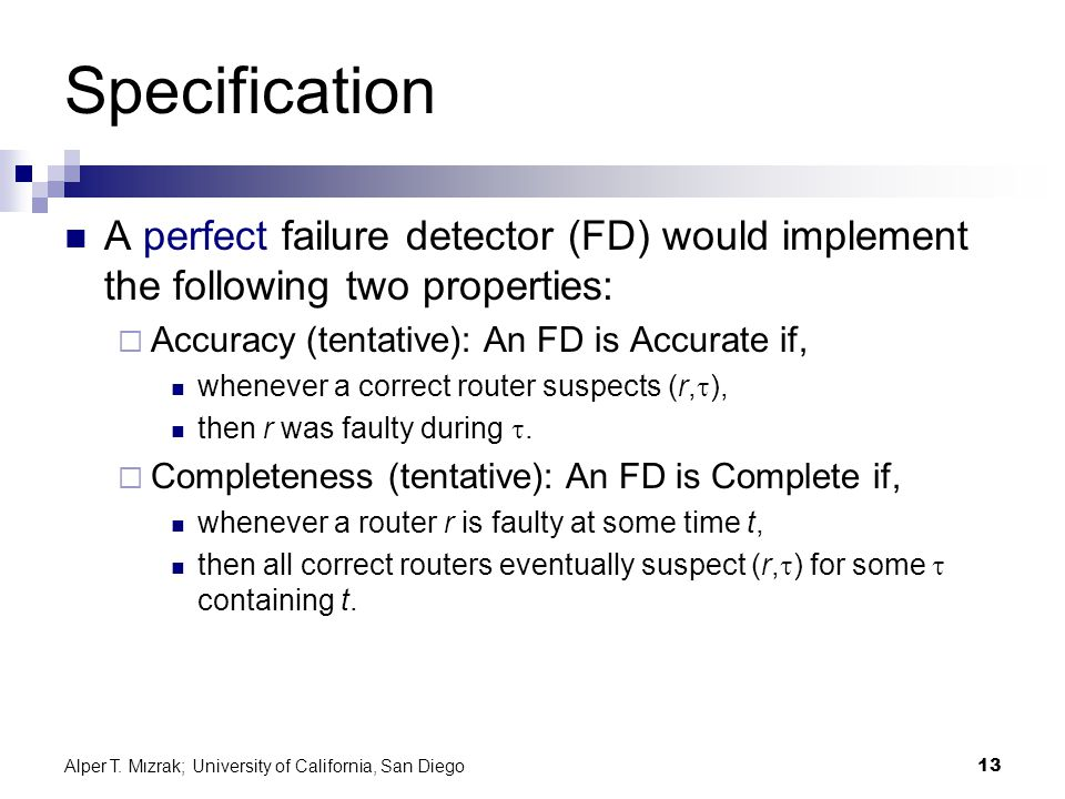 Alper T. Mızrak; University of California, San Diego13 Specification A perfect failure detector (FD) would implement the following two properties:  A