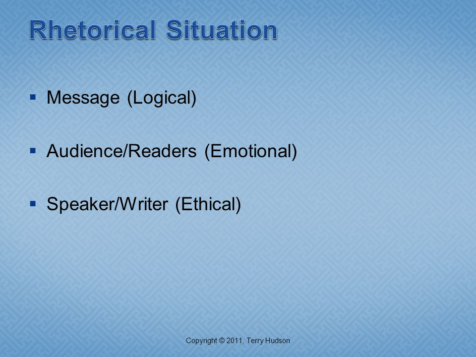  Message (Logical)  Audience/Readers (Emotional)  Speaker/Writer (Ethical) Copyright © 2011, Terry Hudson