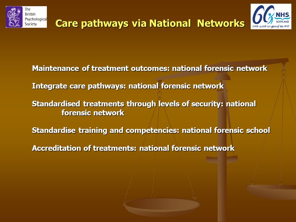 Care pathways via National Networks Maintenance of treatment outcomes: national forensic network Integrate care pathways: national forensic network Standardised treatments through levels of security: national forensic network Standardise training and competencies: national forensic school Accreditation of treatments: national forensic network