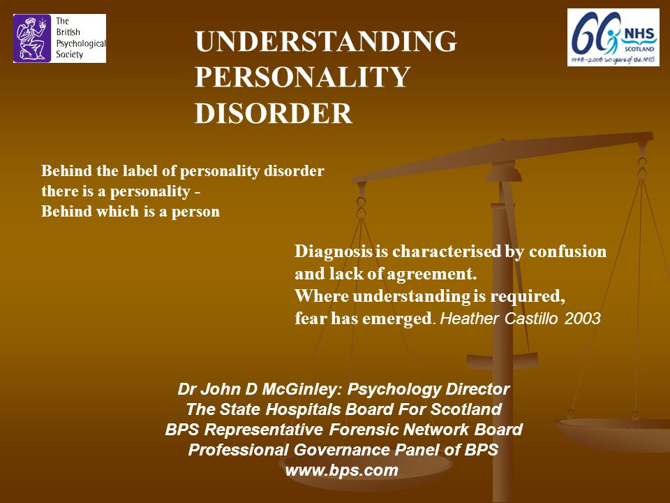 Dr John D McGinley: Psychology Director The State Hospitals Board For Scotland BPS Representative Forensic Network Board Professional Governance Panel of BPS www.bps.com UNDERSTANDING PERSONALITY DISORDER Behind the label of personality disorder there is a personality - Behind which is a person Diagnosis is characterised by confusion and lack of agreement.