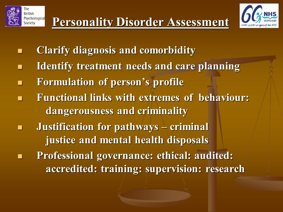 Personality Disorder Assessment Clarify diagnosis and comorbidity Clarify diagnosis and comorbidity Identify treatment needs and care planning Identify treatment needs and care planning Formulation of person's profile Formulation of person's profile Functional links with extremes of behaviour: dangerousness and criminality Functional links with extremes of behaviour: dangerousness and criminality Justification for pathways – criminal justice and mental health disposals Justification for pathways – criminal justice and mental health disposals Professional governance: ethical: audited: accredited: training: supervision: research Professional governance: ethical: audited: accredited: training: supervision: research