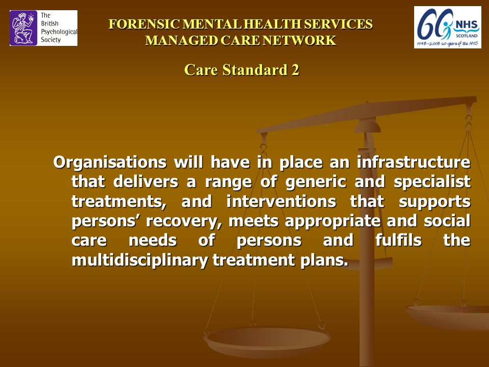 FORENSIC MENTAL HEALTH SERVICES MANAGED CARE NETWORK Care Standard 2 Organisations will have in place an infrastructure that delivers a range of generic and specialist treatments, and interventions that supports persons' recovery, meets appropriate and social care needs of persons and fulfils the multidisciplinary treatment plans.