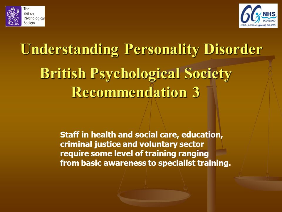 Understanding Personality Disorder British Psychological Society Recommendation 3 Staff in health and social care, education, criminal justice and voluntary sector require some level of training ranging from basic awareness to specialist training.