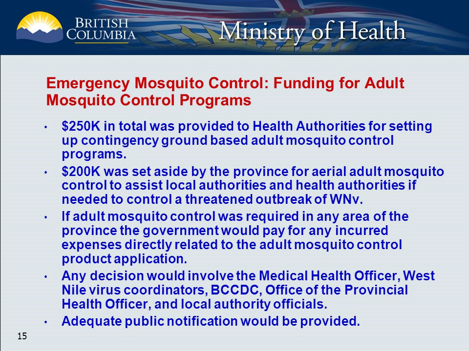 15 Emergency Mosquito Control: Funding for Adult Mosquito Control Programs $250K in total was provided to Health Authorities for setting up contingency ground based adult mosquito control programs.