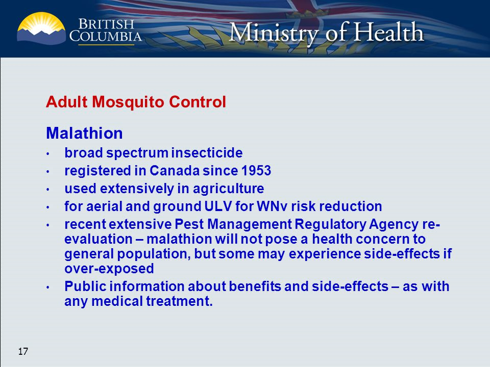 17 Malathion broad spectrum insecticide registered in Canada since 1953 used extensively in agriculture for aerial and ground ULV for WNv risk reduction recent extensive Pest Management Regulatory Agency re- evaluation – malathion will not pose a health concern to general population, but some may experience side-effects if over-exposed Public information about benefits and side-effects – as with any medical treatment.