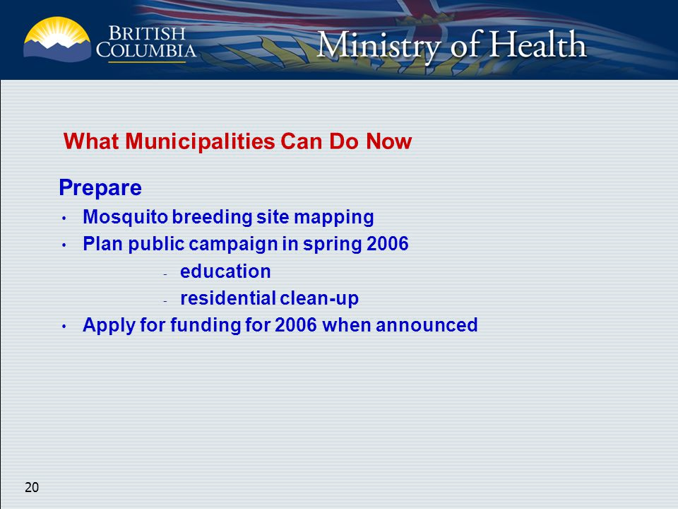 20 Prepare Mosquito breeding site mapping Plan public campaign in spring 2006 - education - residential clean-up Apply for funding for 2006 when announced What Municipalities Can Do Now