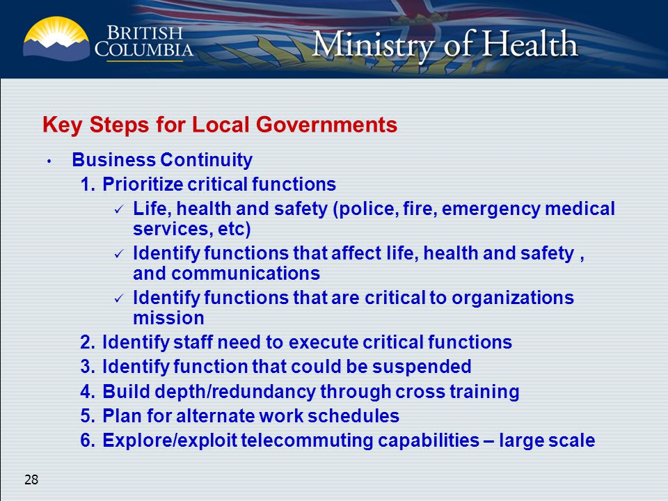 28 Key Steps for Local Governments Business Continuity 1.Prioritize critical functions Life, health and safety (police, fire, emergency medical services, etc) Identify functions that affect life, health and safety, and communications Identify functions that are critical to organizations mission 2.Identify staff need to execute critical functions 3.Identify function that could be suspended 4.Build depth/redundancy through cross training 5.Plan for alternate work schedules 6.Explore/exploit telecommuting capabilities – large scale