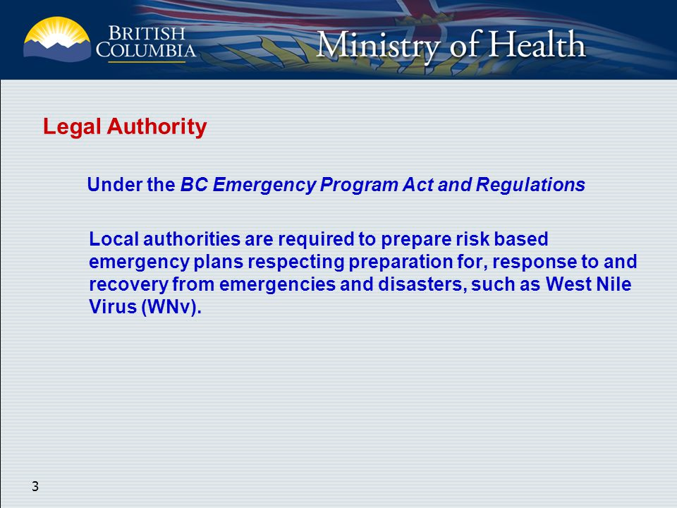 3 Legal Authority Under the BC Emergency Program Act and Regulations Local authorities are required to prepare risk based emergency plans respecting preparation for, response to and recovery from emergencies and disasters, such as West Nile Virus (WNv).