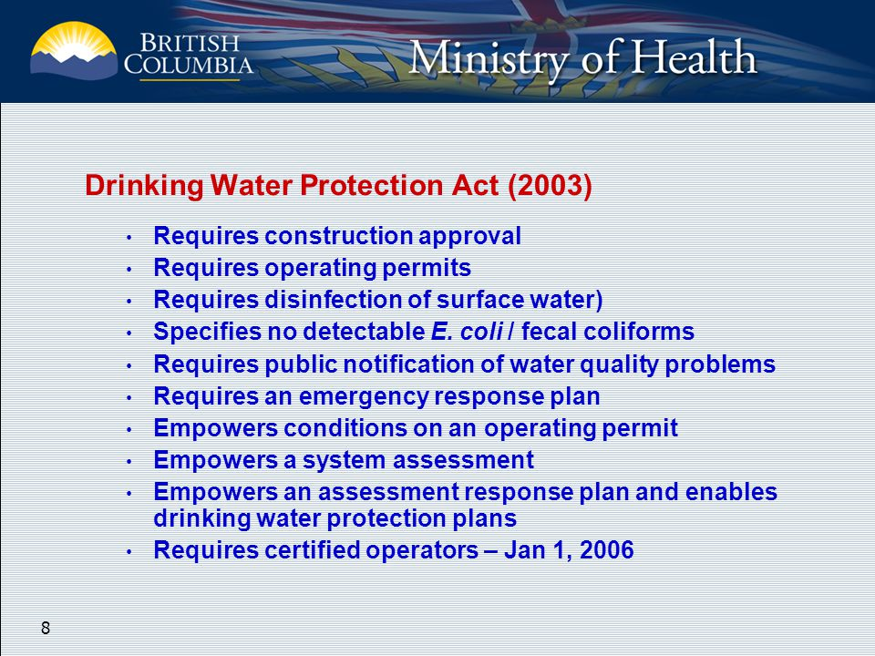8 Drinking Water Protection Act (2003) Requires construction approval Requires operating permits Requires disinfection of surface water) Specifies no detectable E.