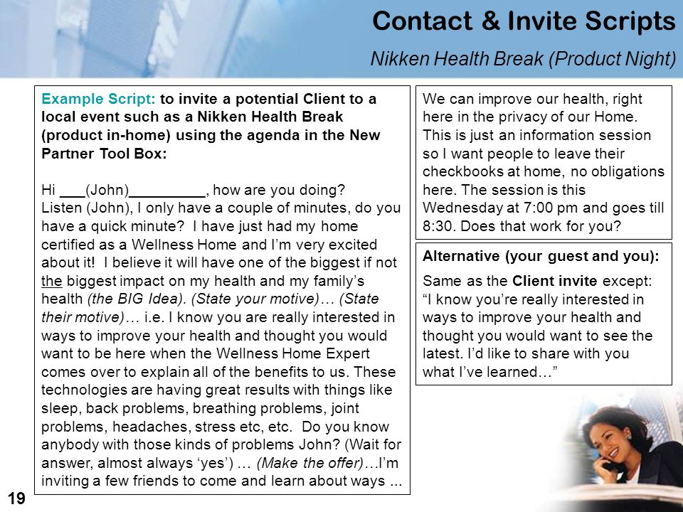 Contact & Invite Scripts Nikken Health Break (Product Night) Example Script: to invite a potential Client to a local event such as a Nikken Health Break (product in-home) using the agenda in the New Partner Tool Box: Hi ___(John)_________, how are you doing.