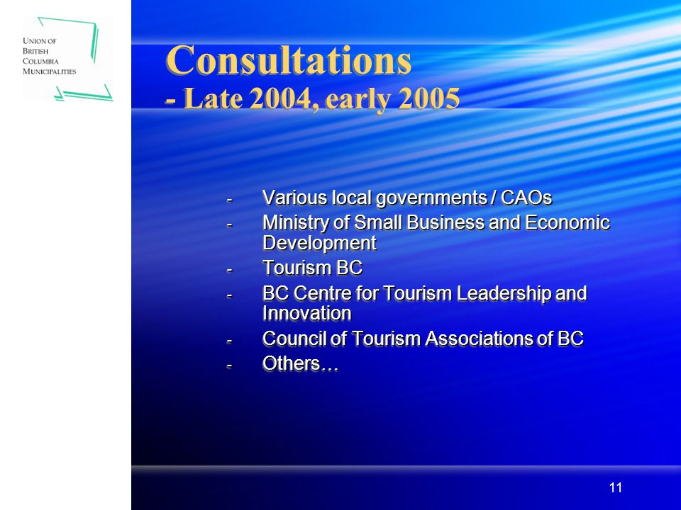 11 Consultations - Late 2004, early 2005 - Various local governments / CAOs - Ministry of Small Business and Economic Development - Tourism BC - BC Centre for Tourism Leadership and Innovation - Council of Tourism Associations of BC - Others… - Various local governments / CAOs - Ministry of Small Business and Economic Development - Tourism BC - BC Centre for Tourism Leadership and Innovation - Council of Tourism Associations of BC - Others…