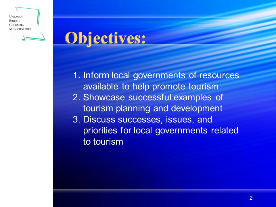 2 Objectives: 1.Inform local governments of resources available to help promote tourism 2.Showcase successful examples of tourism planning and development 3.Discuss successes, issues, and priorities for local governments related to tourism