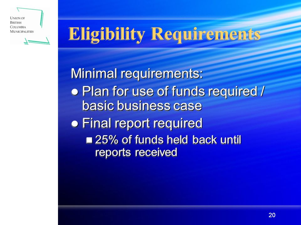 20 Eligibility Requirements Minimal requirements: Plan for use of funds required / basic business case Plan for use of funds required / basic business case Final report required Final report required 25% of funds held back until reports received 25% of funds held back until reports received Minimal requirements: Plan for use of funds required / basic business case Plan for use of funds required / basic business case Final report required Final report required 25% of funds held back until reports received 25% of funds held back until reports received