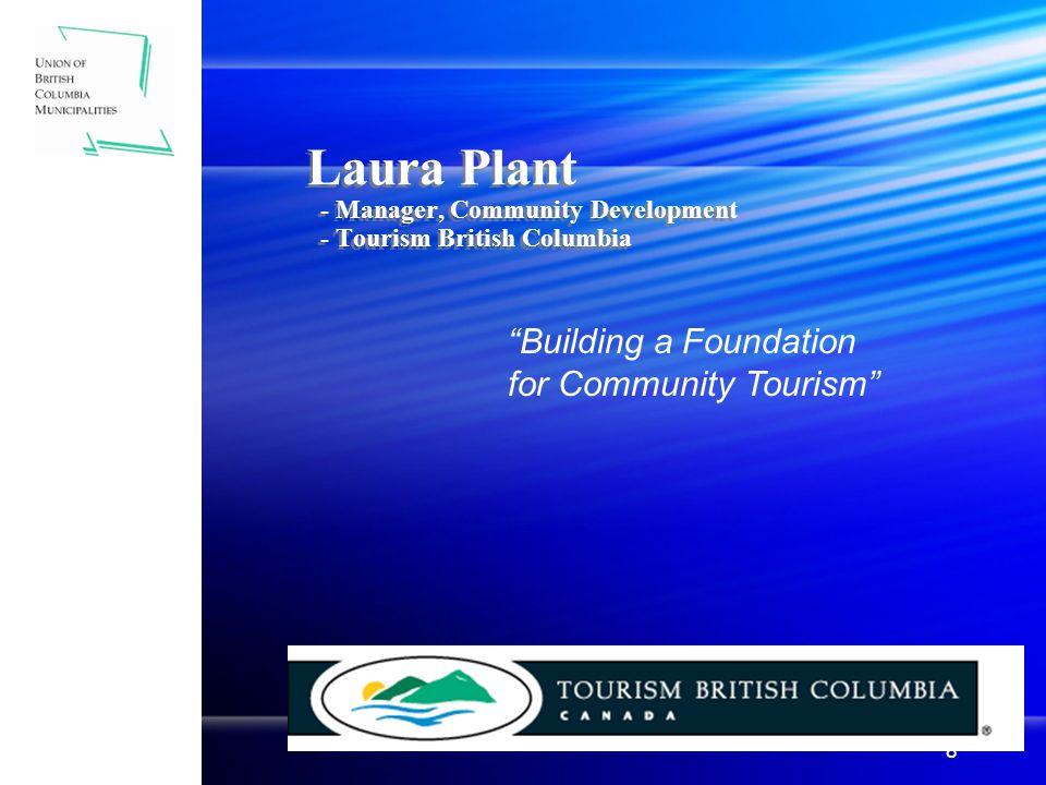 8 Laura Plant - Manager, Community Development - Tourism British Columbia Building a Foundation for Community Tourism