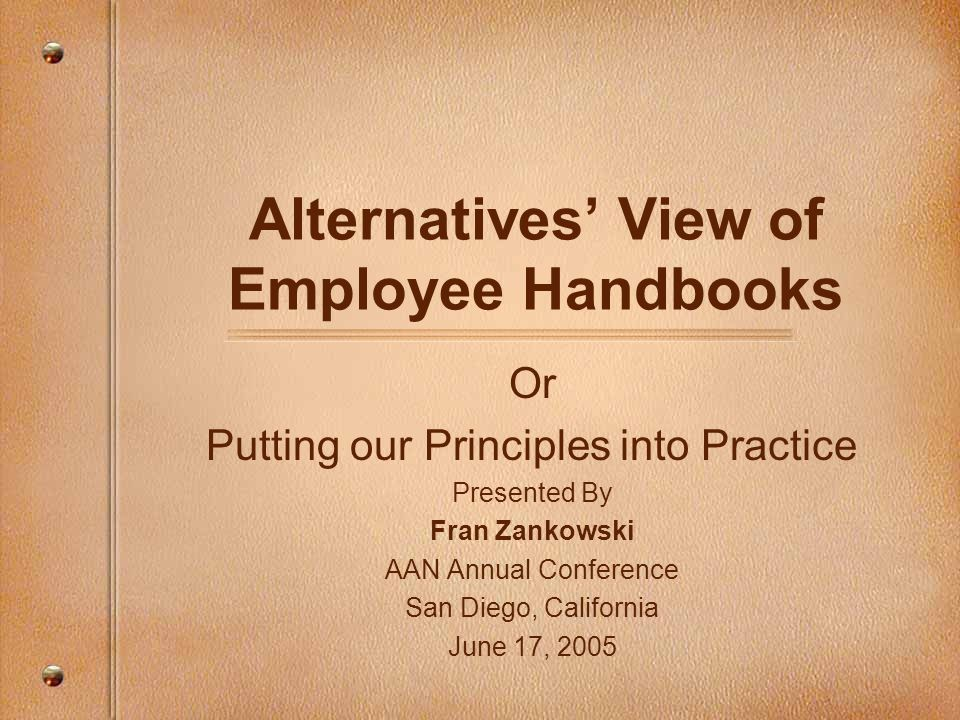 Alternatives' View of Employee Handbooks Or Putting our Principles into Practice Presented By Fran Zankowski AAN Annual Conference San Diego, Californ