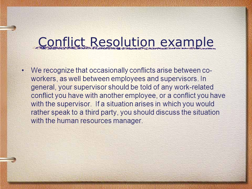 Conflict Resolution example We recognize that occasionally conflicts arise between co- workers, as well between employees and supervisors. In general,