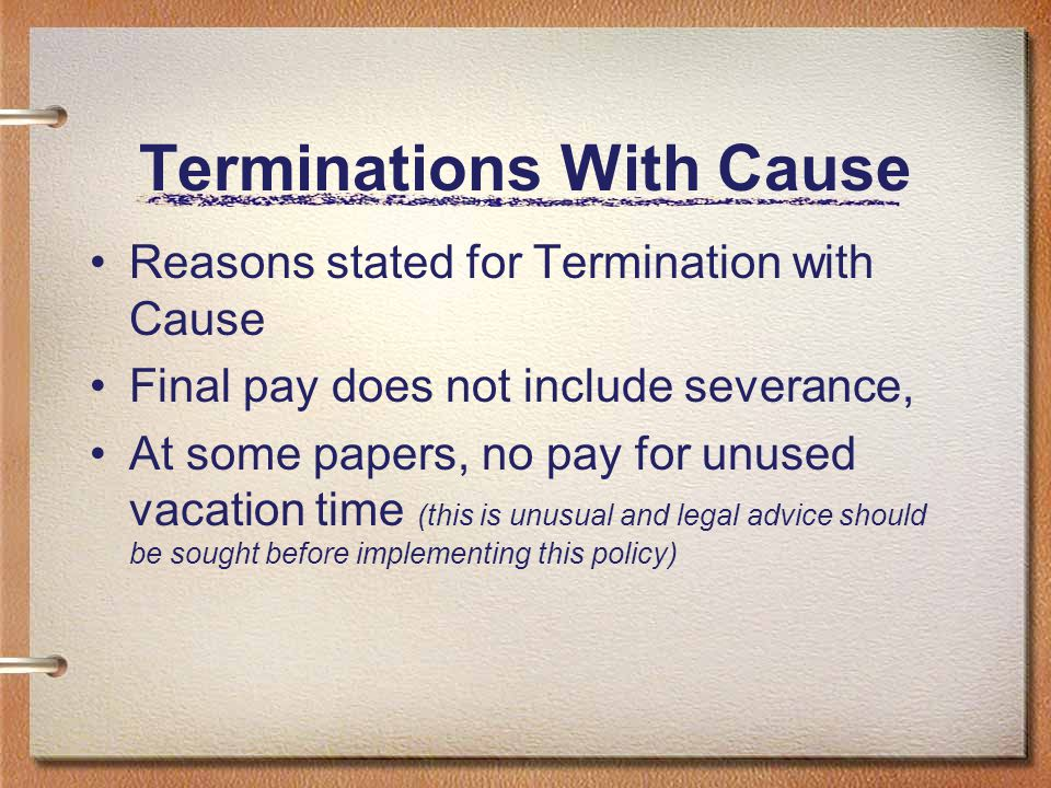 Terminations With Cause Reasons stated for Termination with Cause Final pay does not include severance, At some papers, no pay for unused vacation tim