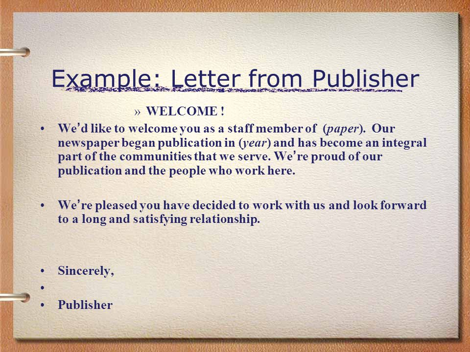 Example: Letter from Publisher »WELCOME ! We ' d like to welcome you as a staff member of (paper). Our newspaper began publication in (year) and has b