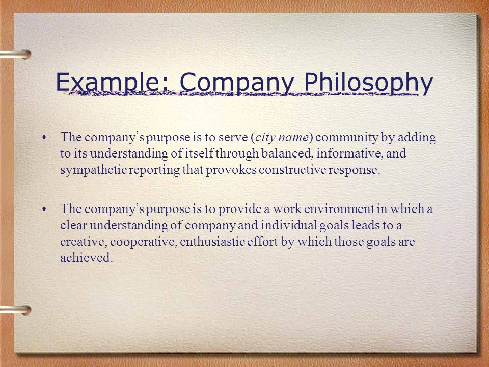 Example: Company Philosophy The company ' s purpose is to serve (city name) community by adding to its understanding of itself through balanced, infor
