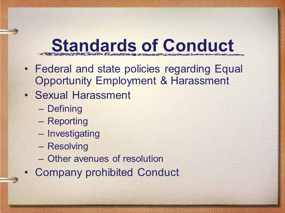 Standards of Conduct Federal and state policies regarding Equal Opportunity Employment & Harassment Sexual Harassment –Defining –Reporting –Investigat