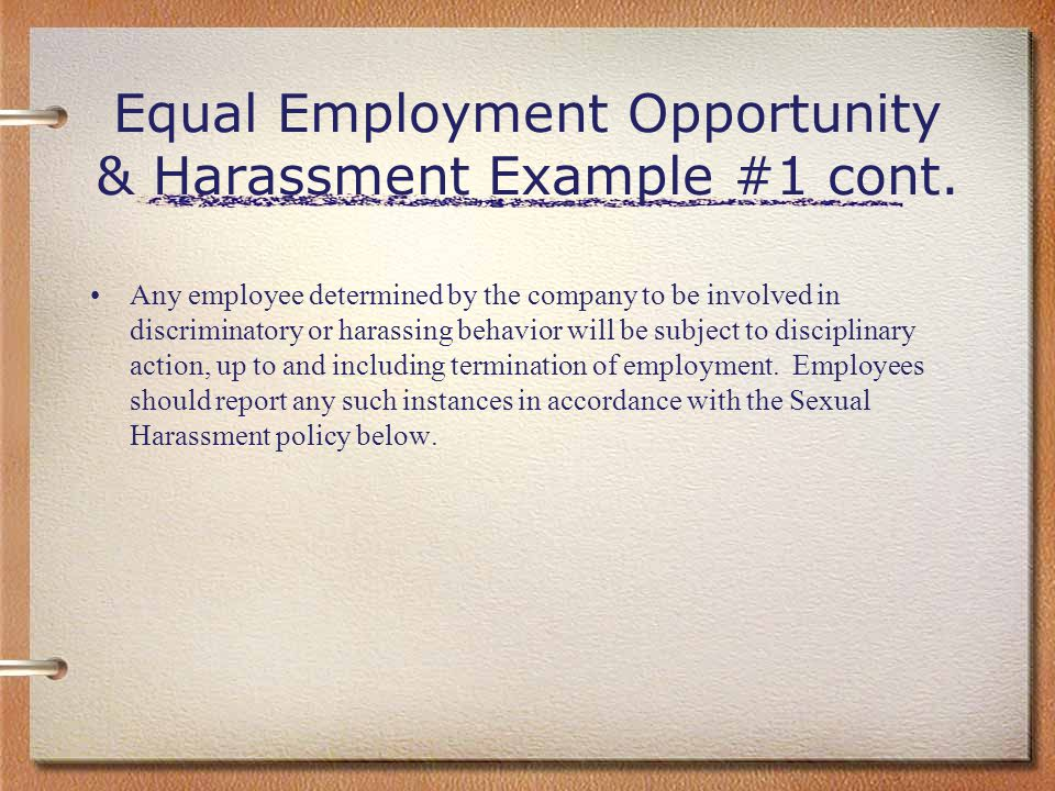 Equal Employment Opportunity & Harassment Example #1 cont. Any employee determined by the company to be involved in discriminatory or harassing behavi