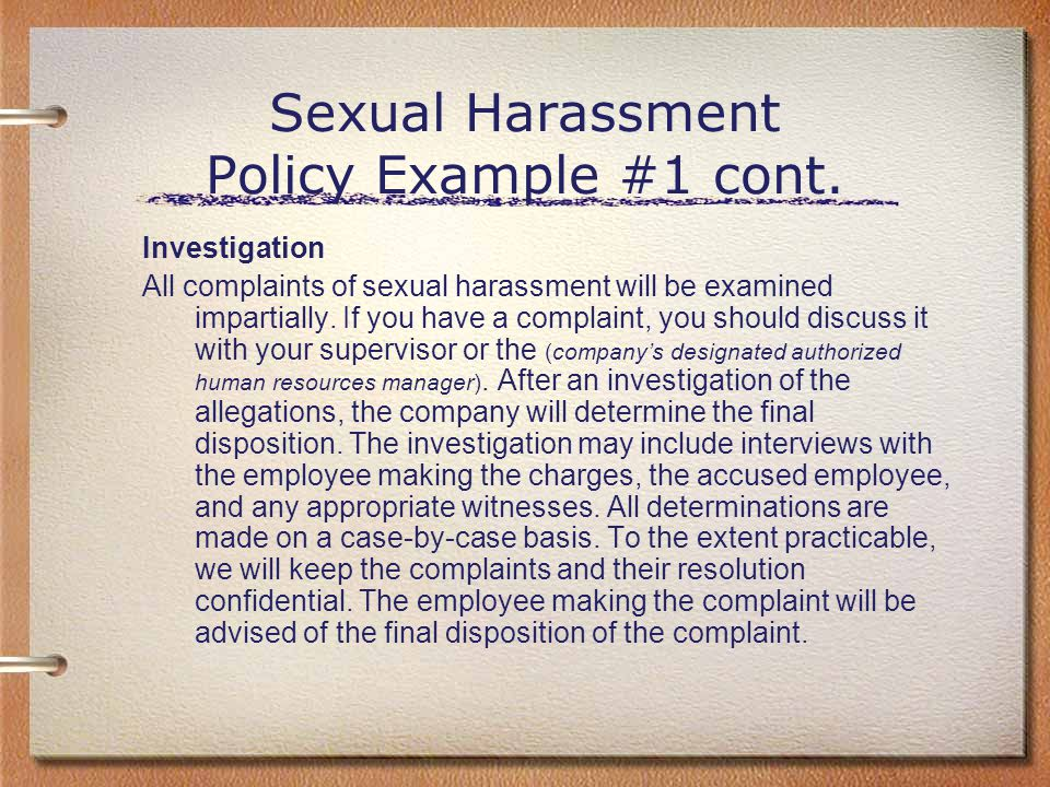 Sexual Harassment Policy Example #1 cont. Investigation All complaints of sexual harassment will be examined impartially. If you have a complaint, you