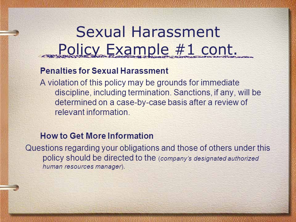 Sexual Harassment Policy Example #1 cont. Penalties for Sexual Harassment A violation of this policy may be grounds for immediate discipline, includin