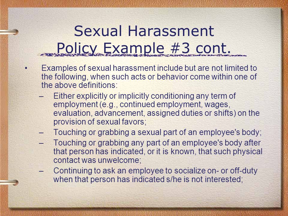 Sexual Harassment Policy Example #3 cont. Examples of sexual harassment include but are not limited to the following, when such acts or behavior come
