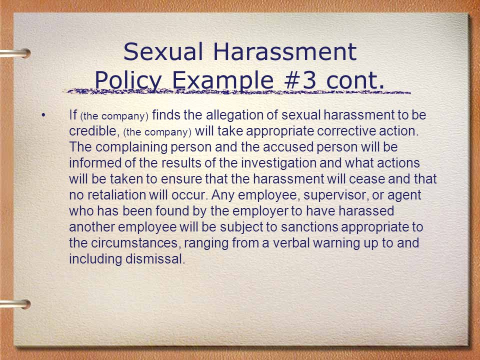 Sexual Harassment Policy Example #3 cont. If (the company) finds the allegation of sexual harassment to be credible, (the company) will take appropria
