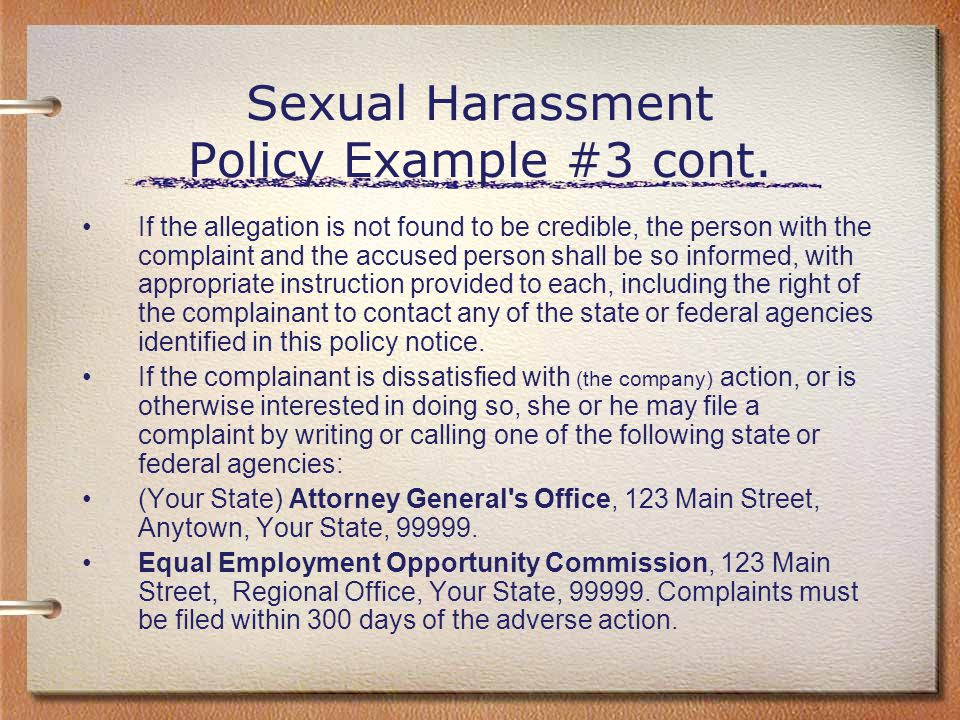 Sexual Harassment Policy Example #3 cont. If the allegation is not found to be credible, the person with the complaint and the accused person shall be