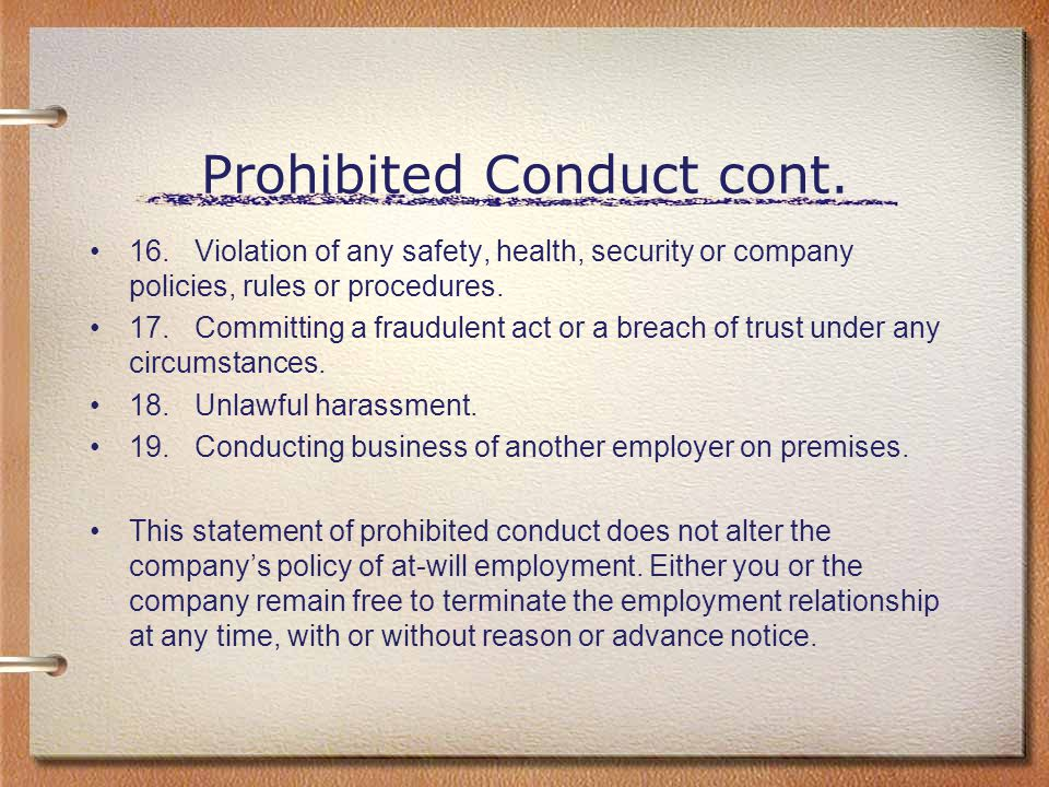 Prohibited Conduct cont. 16.Violation of any safety, health, security or company policies, rules or procedures. 17.Committing a fraudulent act or a br