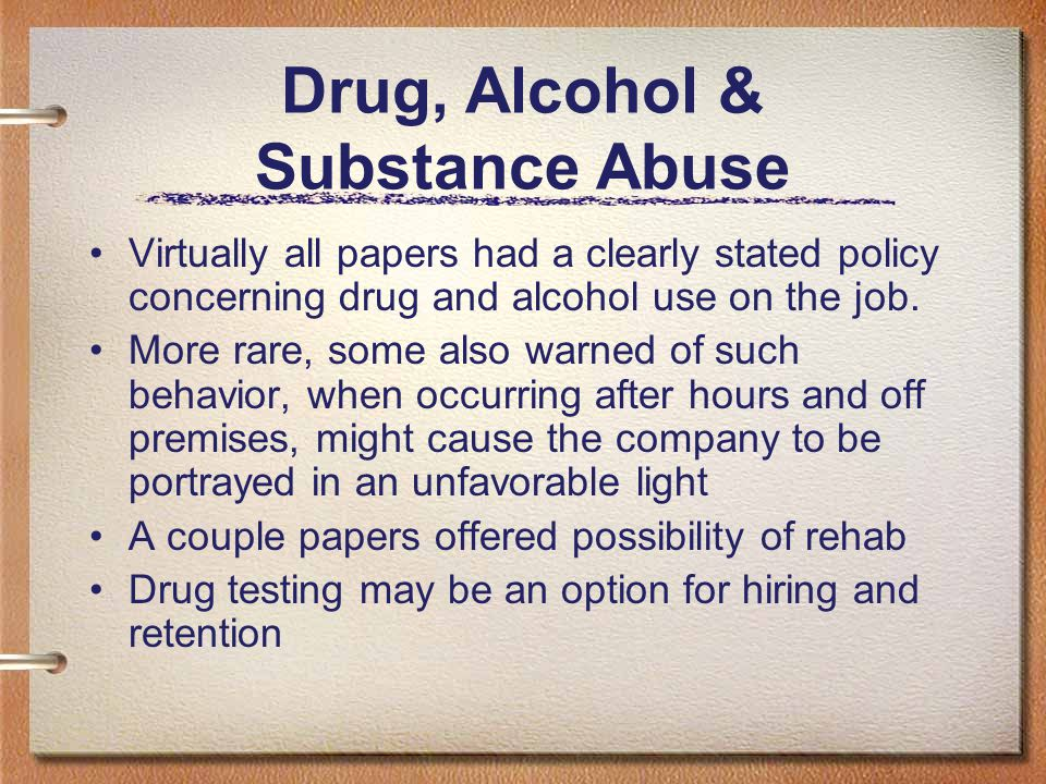 Drug, Alcohol & Substance Abuse Virtually all papers had a clearly stated policy concerning drug and alcohol use on the job. More rare, some also warn