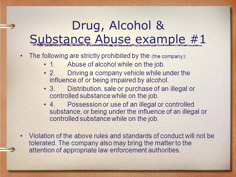 Drug, Alcohol & Substance Abuse example #1 The following are strictly prohibited by the (the company): 1.Abuse of alcohol while on the job. 2.Driving